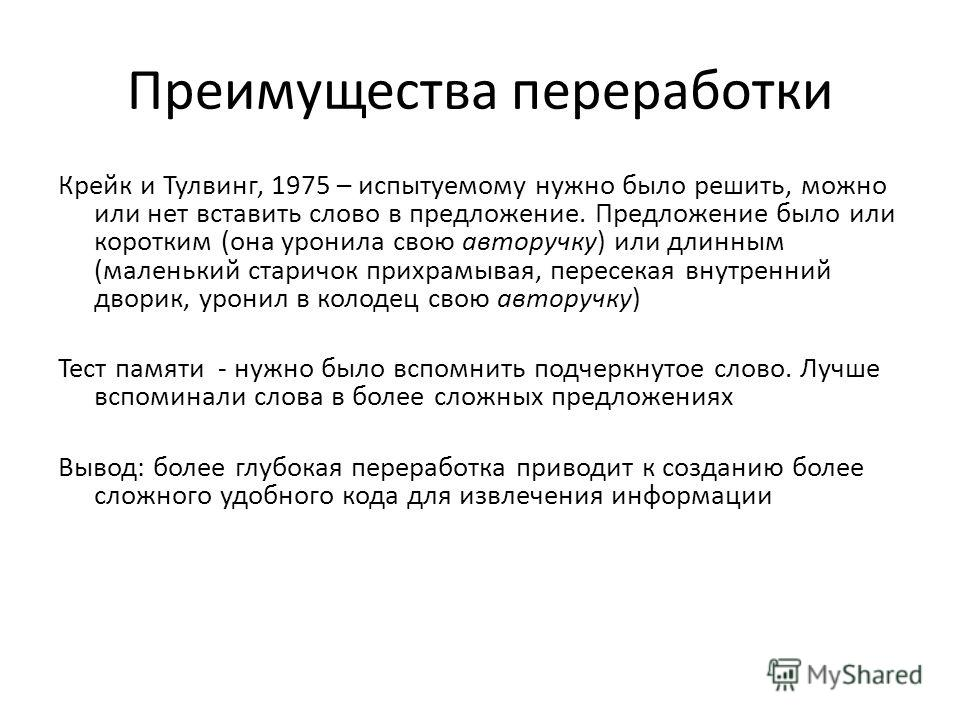 Преимущества переработки Крейк и Тулвинг, 1975 – испытуемому нужно было решить, можно или нет вставить слово в предложение. Предложение было или коротким (она уронила свою авторучку) или длинным (маленький старичок прихрамывая, пересекая внутренний д