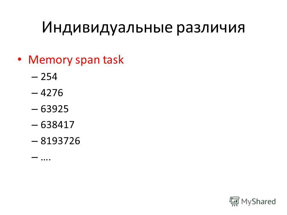 Индивидуальные различия Memory span task – 254 – 4276 – 63925 – 638417 – 8193726 – ….