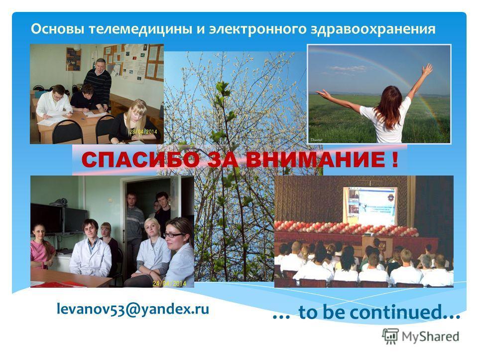 Основы телемедицины и электронного здравоохранения … to be continued… СПАСИБО ЗА ВНИМАНИЕ ! levanov53@yandex.ru