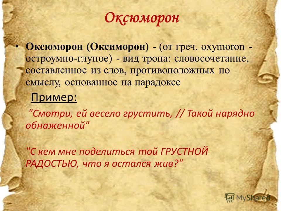 Оксюморон Оксюморон (Оксиморон) - (от греч. oxymoron - остроумно-глупое) - вид тропа: словосочетание, составленное из слов, противоположных по смыслу, основанное на парадоксе Пример: