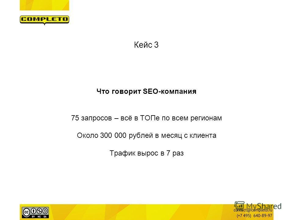 Что говорит SEO-компания 75 запросов – всё в ТОПе по всем регионам Около 300 000 рублей в месяц с клиента Трафик вырос в 7 раз
