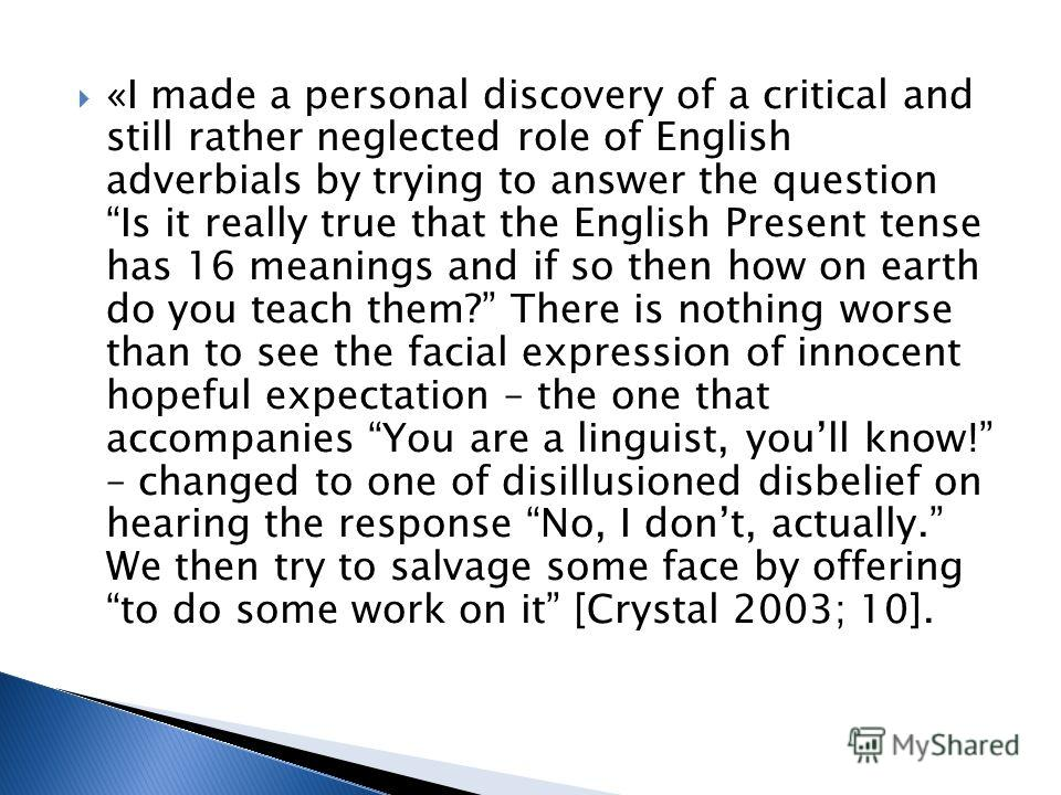 «I made a personal discovery of a critical and still rather neglected role of English adverbials by trying to answer the question Is it really true that the English Present tense has 16 meanings and if so then how on earth do you teach them? There is
