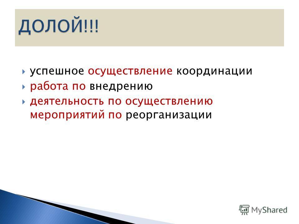 успешное осуществление координации работа по внедрению деятельность по осуществлению мероприятий по реорганизации