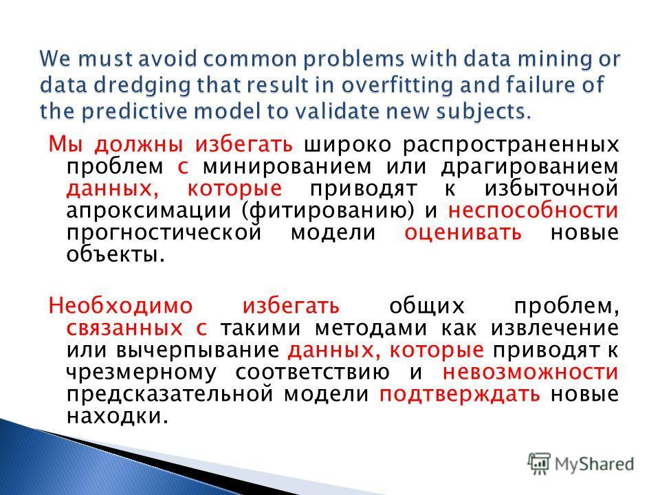 Мы должны избегать широко распространенных проблем с минированием или драгированием данных, которые приводят к избыточной апроксимации (фитированию) и неспособности прогностической модели оценивать новые объекты. Необходимо избегать общих проблем, св