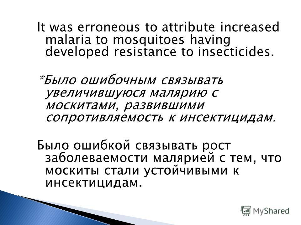 It was erroneous to attribute increased malaria to mosquitoes having developed resistance to insecticides. *Было ошибочным связывать увеличившуюся малярию с москитами, развившими сопротивляемость к инсектицидам. Было ошибкой связывать рост заболеваем
