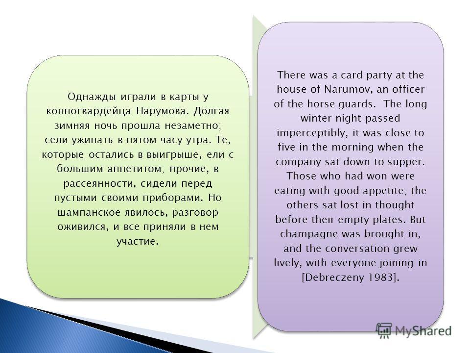 Однажды играли в карты у конногвардейца Нарумова. Долгая зимняя ночь прошла незаметно; сели ужинать в пятом часу утра. Те, которые остались в выигрыше, ели с большим аппетитом; прочие, в рассеянности, сидели перед пустыми своими приборами. Но шампанс