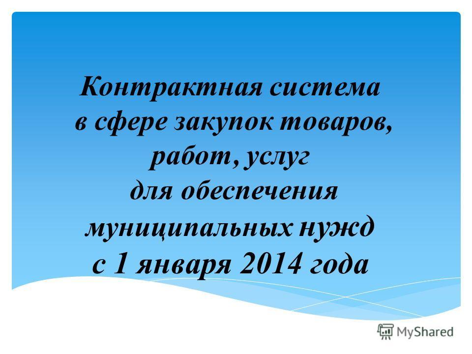 Контрактная система в сфере закупок товаров, работ, услуг для обеспечения муниципальных нужд с 1 января 2014 года