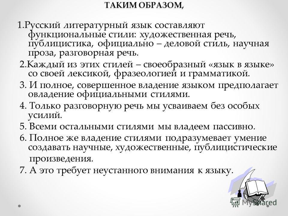 ТАКИМ ОБРАЗОМ, 1. Русский литературный язык составляют функциональные стили: художественная речь, публицистика, официально – деловой стиль, научная проза, разговорная речь. 2. Каждый из этих стилей – своеобразный «язык в языке» со своей лексикой, фра