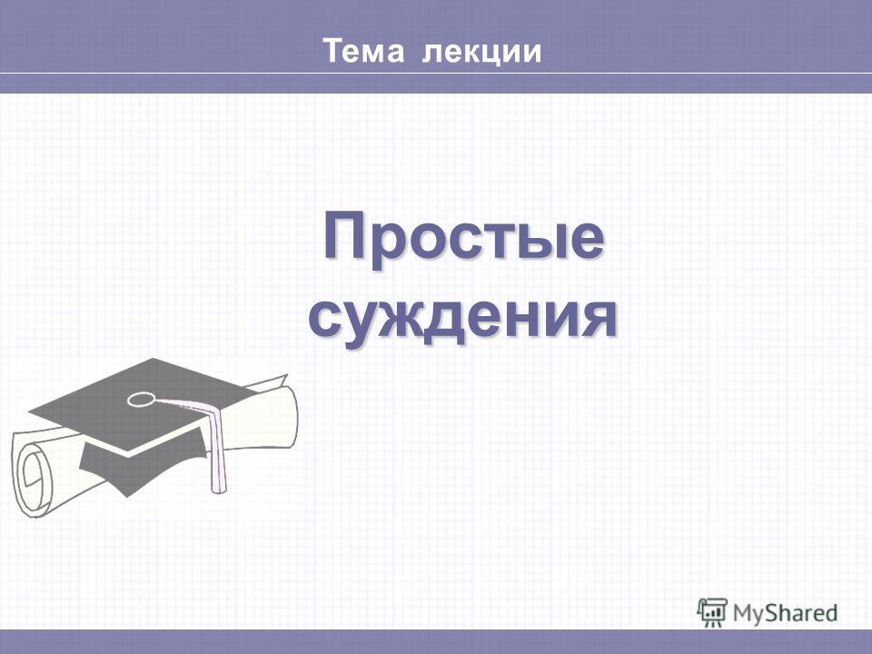 Тема лекции Простые суждения
