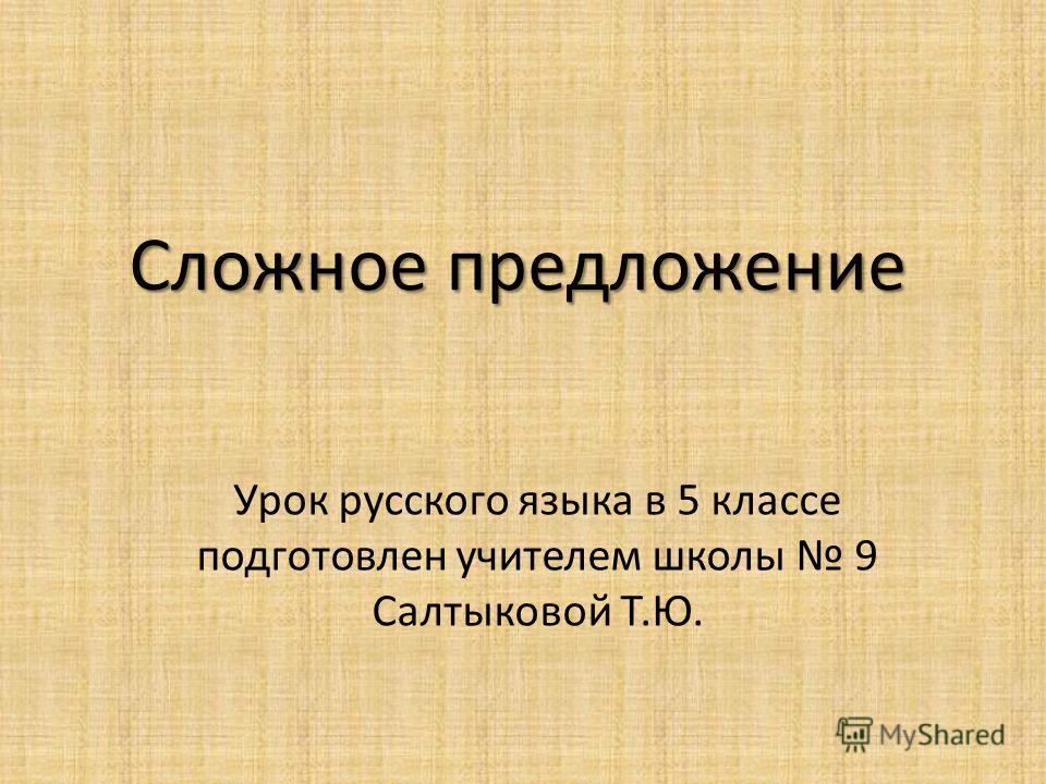 Сложное предложение Урок русского языка в 5 классе подготовлен учителем школы 9 Салтыковой Т.Ю.