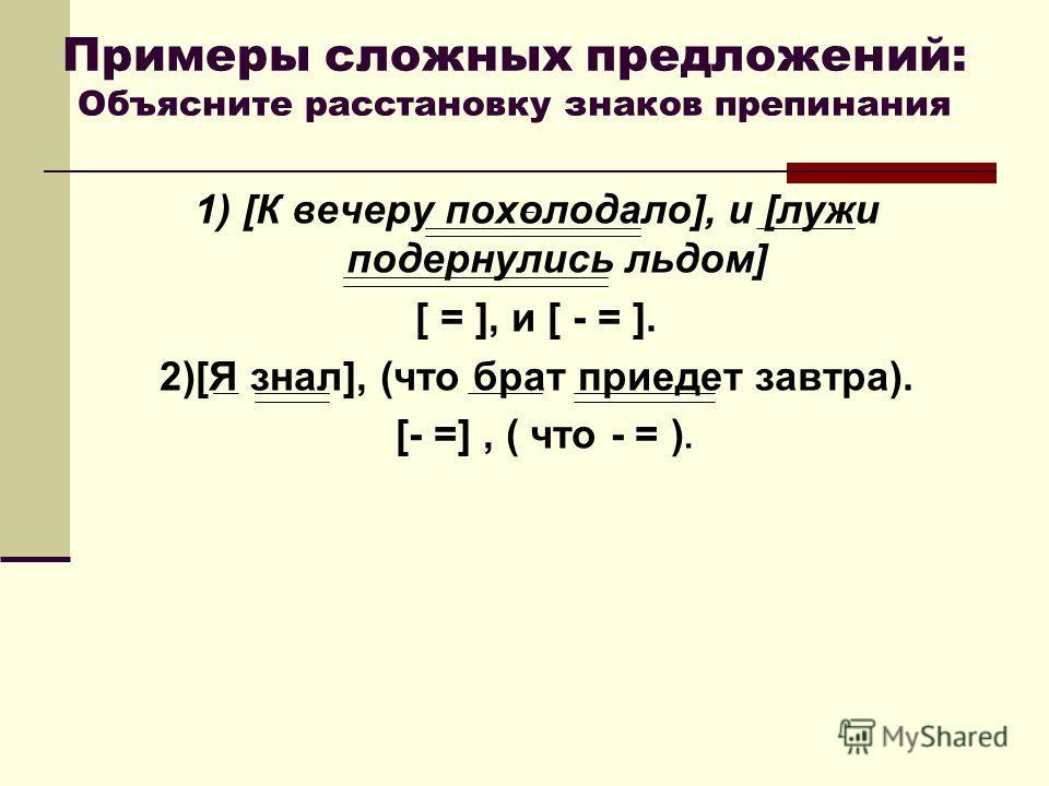 Примеры сложных предложений: Объясните расстановку знаков препинания 1) [К вечеру похолодало], и [лужи подернулись льдом] [ = ], и [ - = ]. 2)[Я знал], (что брат приедет завтра). [- =], ( что - = ).