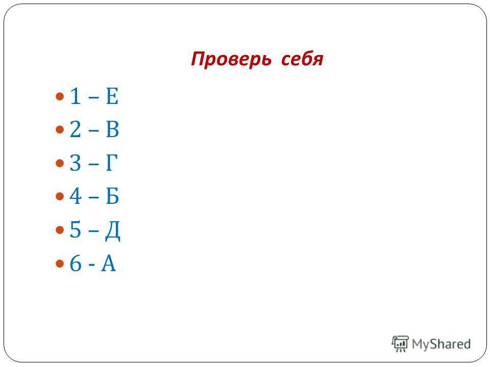 Проверь себя 1 – Е 2 – В 3 – Г 4 – Б 5 – Д 6 - А
