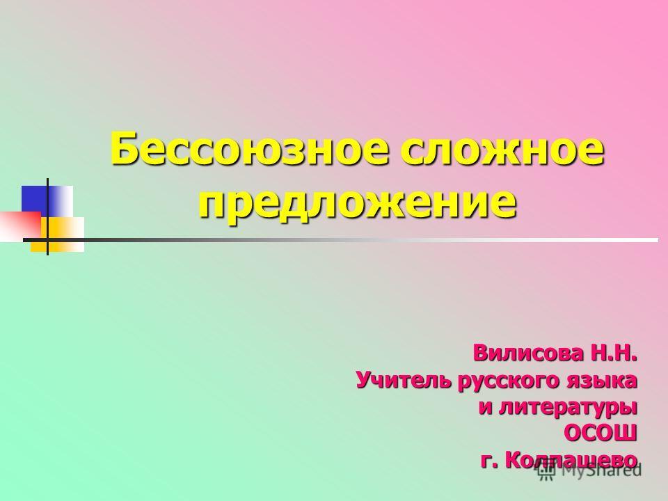 Бессоюзное сложное предложение Вилисова Н.Н. Учитель русского языка и литературы ОСОШ г. Колпашево