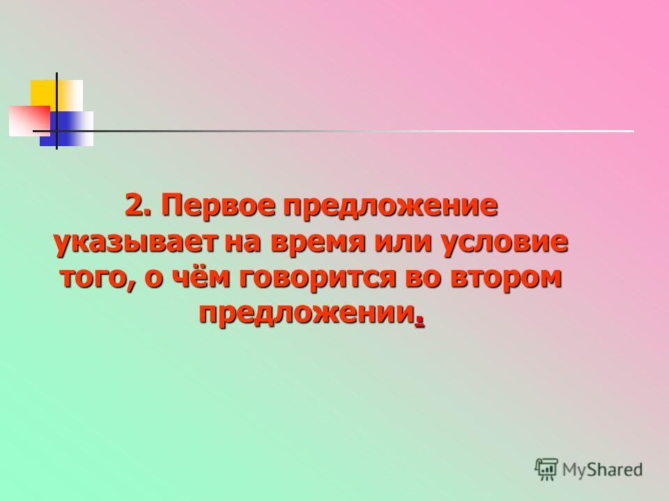 2. Первое предложение указывает на время или условие того, о чём говорится во втором предложении..