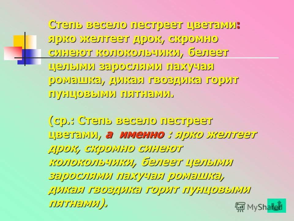 Степь весело пестреет цветами: ярко желтеет дрок, скромно синеют колокольчики, белеет целыми зарослями пахучая ромашка, дикая гвоздика горит пунцовыми пятнами. (ср.: Степь весело пестреет цветами, а именно : ярко желтеет дрок, скромно синеют колоколь