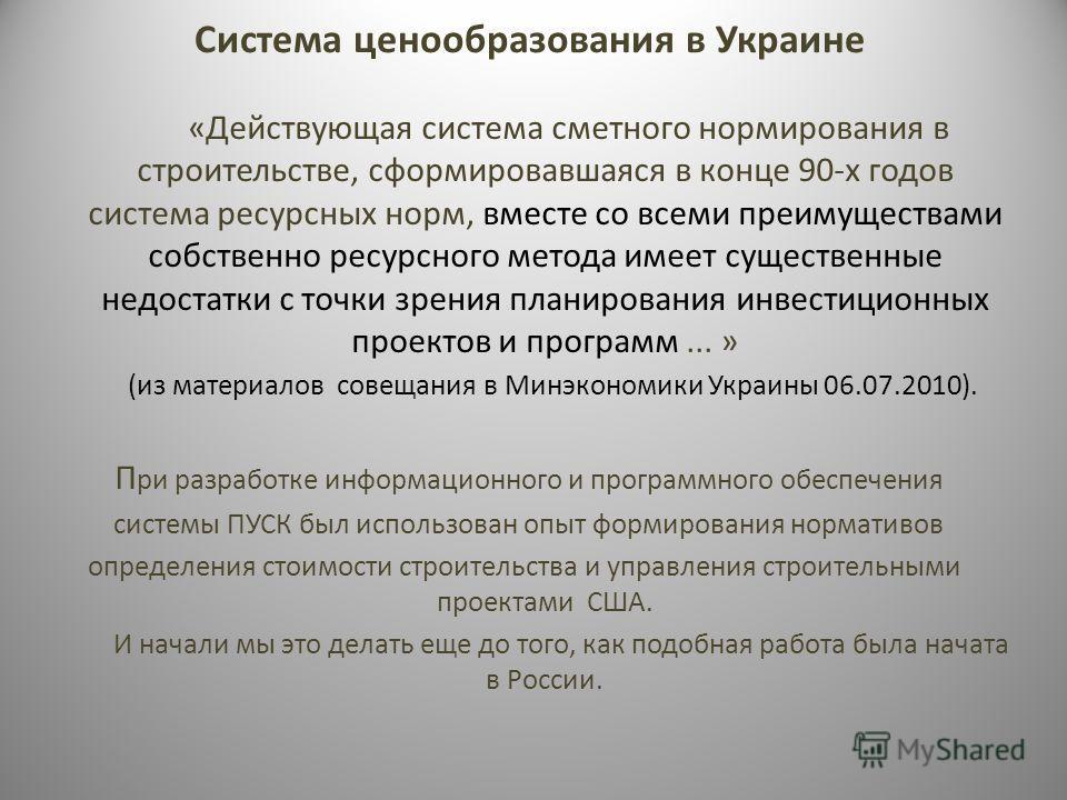 Система ценообразования в Украине «Действующая система сметного нормирования в строительстве, сформировавшаяся в конце 90-х годов система ресурсных норм, вместе со всеми преимуществами собственно ресурсного метода имеет существенные недостатки с точк
