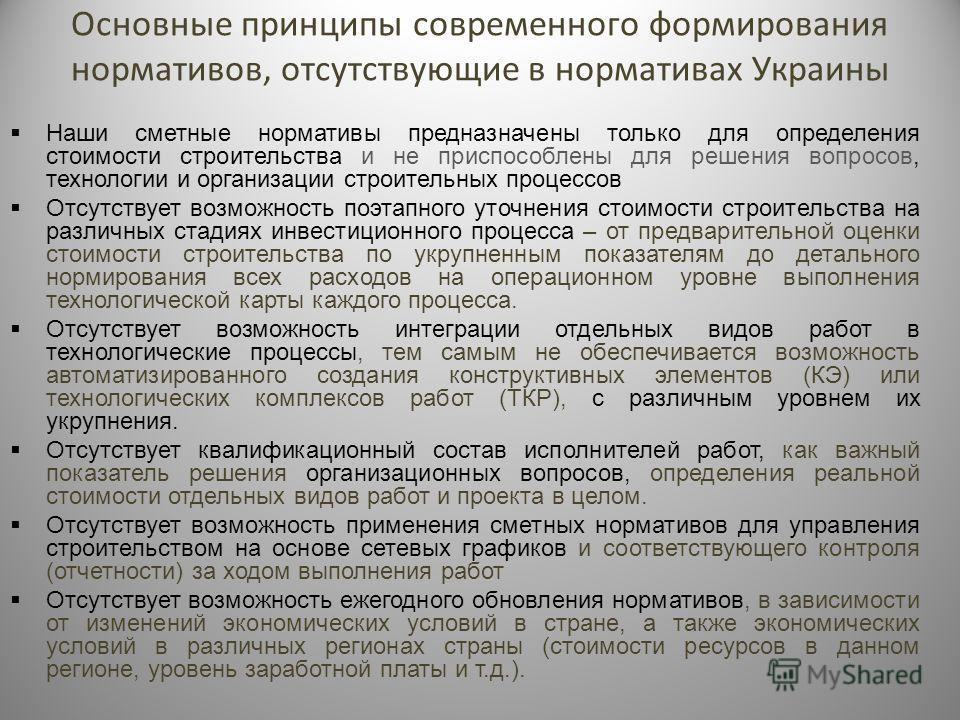 Основные принципы современного формирования нормативов, отсутствующие в нормативах Украины Наши сметные нормативы предназначены только для определения стоимости строительства и не приспособлены для решения вопросов, технологии и организации строитель