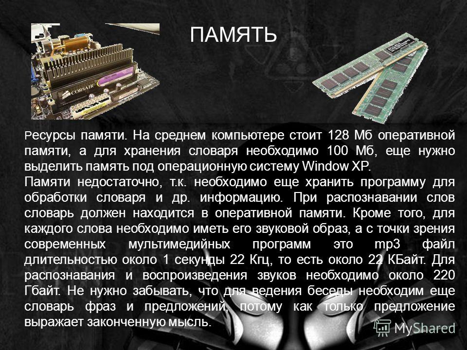 Р есурсы памяти. На среднем компьютере стоит 128 Мб оперативной памяти, а для хранения словаря необходимо 100 Мб, еще нужно выделить память под операционную систему Window XP. Памяти недостаточно, т.к. необходимо еще хранить программу для обработки с