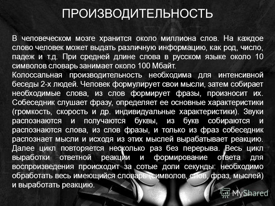 В человеческом мозге хранится около миллиона слов. На каждое слово человек может выдать различную информацию, как род, число, падеж и т.д. При средней длине слова в русском языке около 10 символов словарь занимает около 100 Мбайт. Колоссальная произв