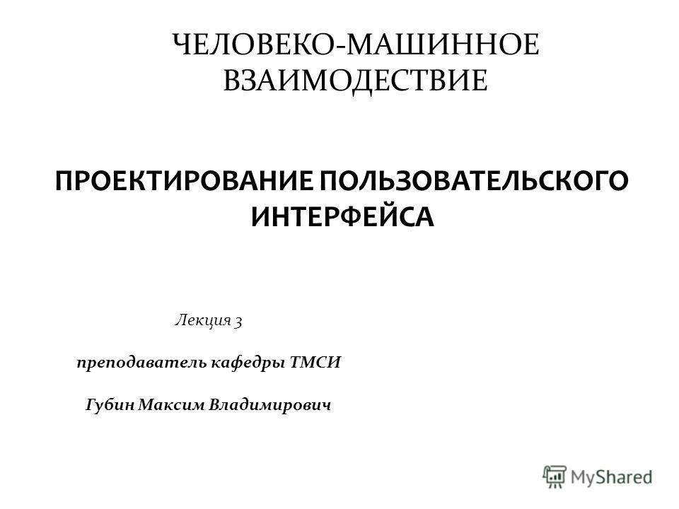 ЧЕЛОВЕКО-МАШИННОЕ ВЗАИМОДЕСТВИЕ Лекция 3 преподаватель кафедры ТМСИ Губин Максим Владимирович ПРОЕКТИРОВАНИЕ ПОЛЬЗОВАТЕЛЬСКОГО ИНТЕРФЕЙСА