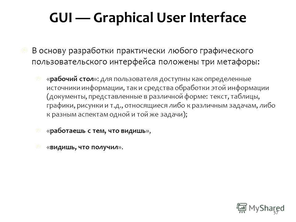 GUI Graphical User Interface В основу разработки практически любого графического пользовательского интерфейса положены три метафоры: «рабочий стол»: для пользователя доступны как определенные источники информации, так и средства обработки этой информ