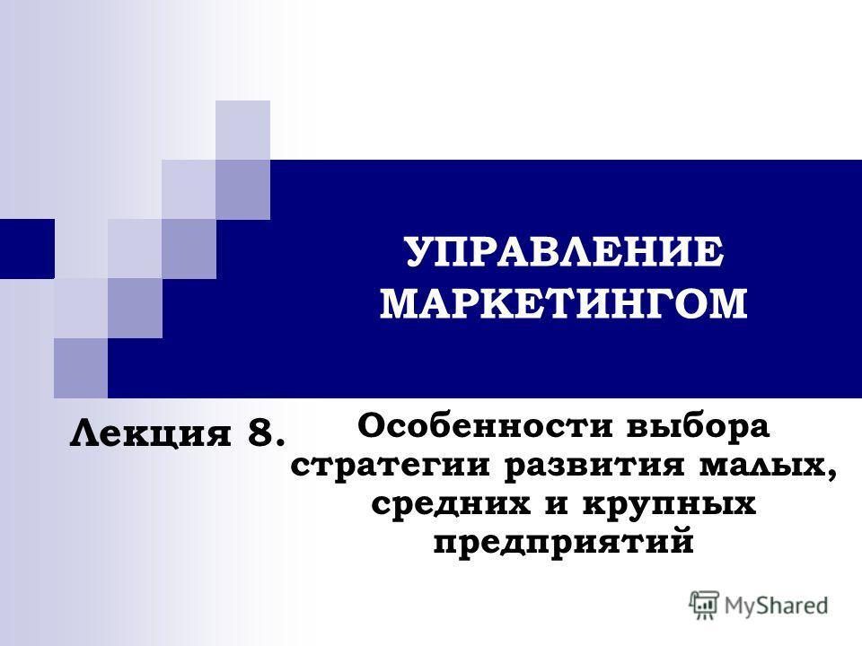 УПРАВЛЕНИЕ МАРКЕТИНГОМ Особенности выбора стратегии развития малых, средних и крупных предприятий Лекция 8.