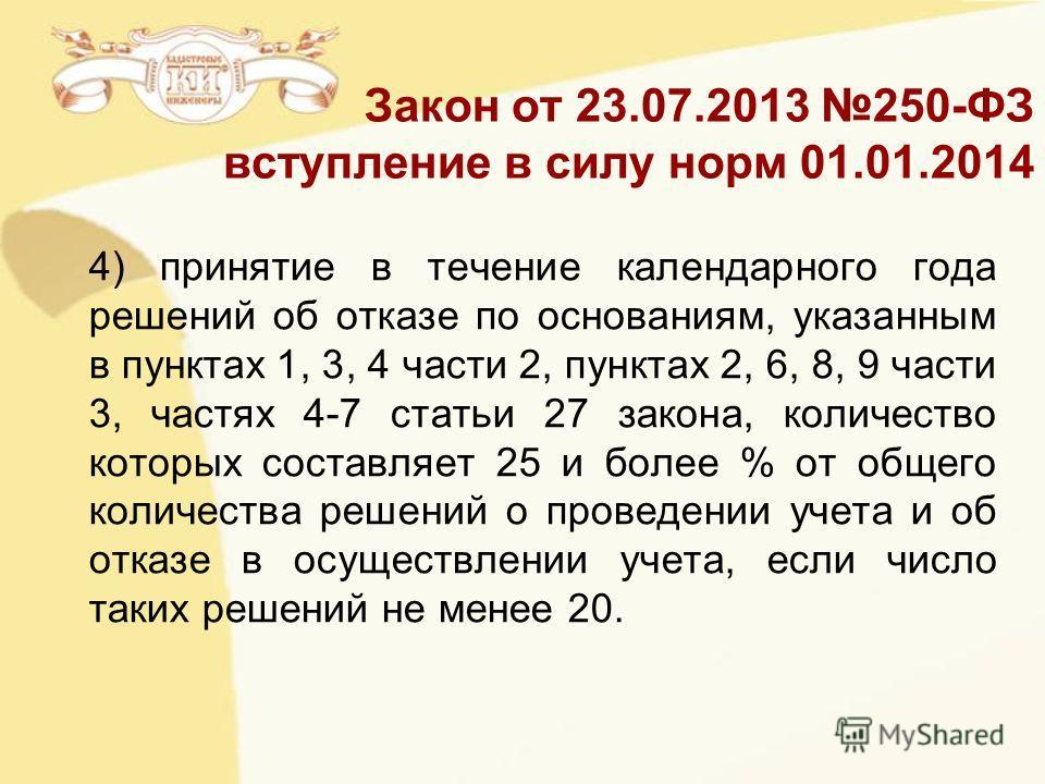 Закон от 23.07.2013 250-ФЗ вступление в силу норм 01.01.2014 4) принятие в течение календарного года решений об отказе по основаниям, указанным в пунктах 1, 3, 4 части 2, пунктах 2, 6, 8, 9 части 3, частях 4-7 статьи 27 закона, количество которых сос