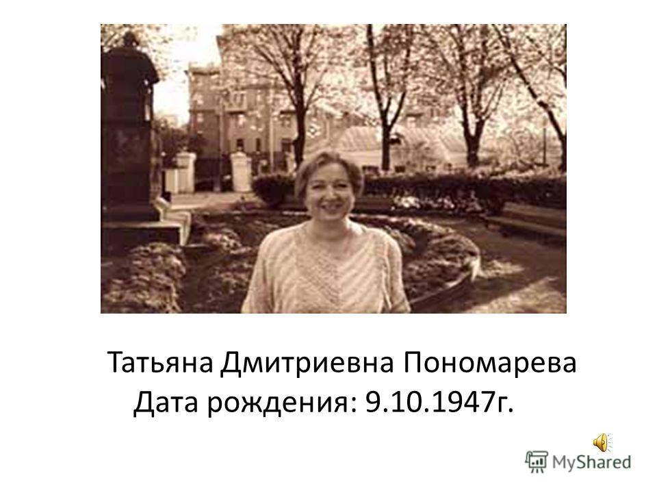 Татьяна Дмитриевна Пономарева Дата рождения: 9.10.1947 г.