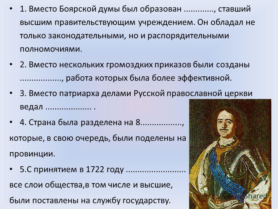1. Вместо Боярской думы был образован............., ставший высшим правительствующим учреждением. Он обладал не только законодательными, но и распорядительными полномочиями. 2. Вместо нескольких громоздких приказов были созданы.................., раб