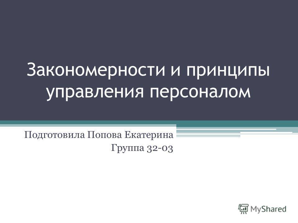 Закономерности и принципы управления персоналом Подготовила Попова Екатерина Группа 32-03