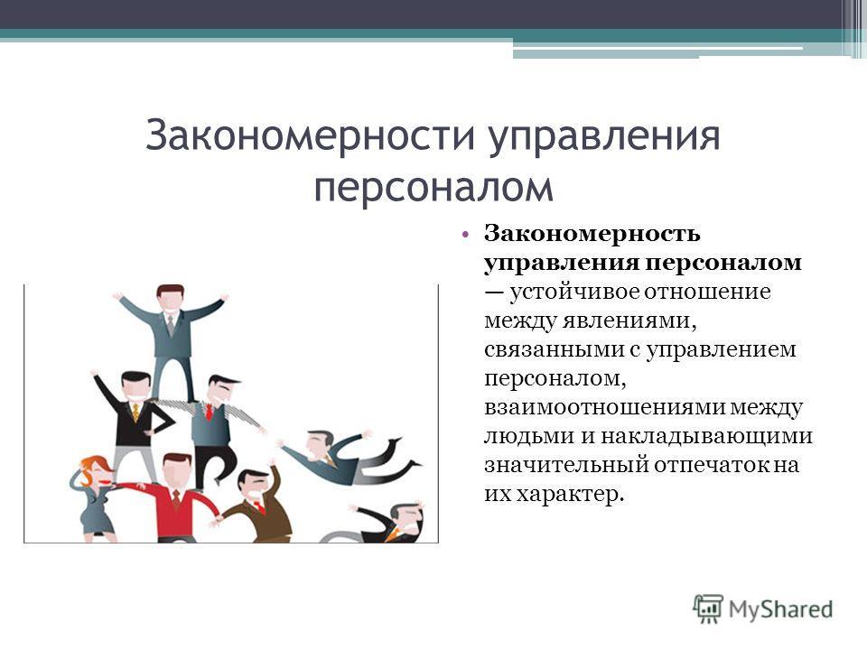Закономерности управления персоналом Закономерность управления персоналом устойчивое отношение между явлениями, связанными с управлением персоналом, взаимоотношениями между людьми и накладывающими значительный отпечаток на их характер.