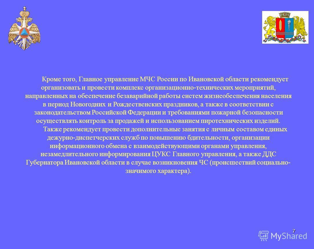 7 Кроме того, Главное управление МЧС России по Ивановской области рекомендует организовать и провести комплекс организационно-технических мероприятий, направленных на обеспечение безаварийной работы систем жизнеобеспечения населения в период Новогодн
