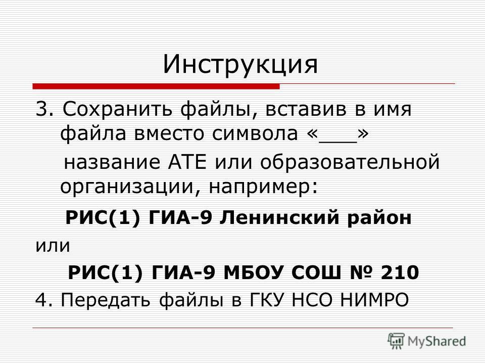 Инструкция 3. Сохранить файлы, вставив в имя файла вместо символа «___» название АТЕ или образовательной организации, например: РИС(1) ГИА-9 Ленинский район или РИС(1) ГИА-9 МБОУ СОШ 210 4. Передать файлы в ГКУ НСО НИМРО