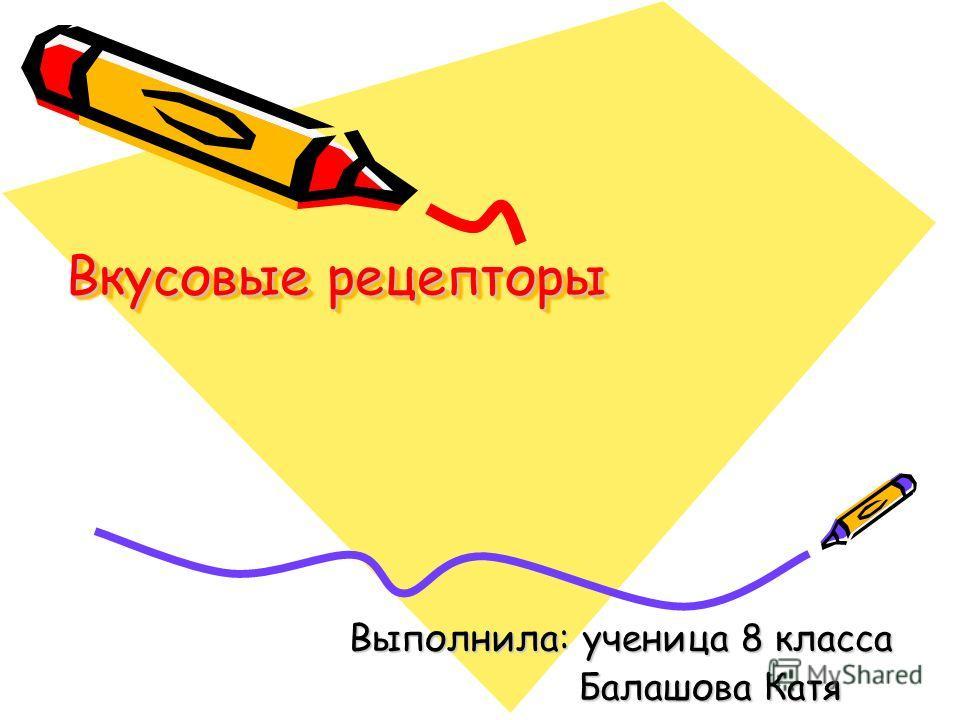 Вкусовые рецепторы Выполнила: ученица 8 класса Балашова Катя Балашова Катя