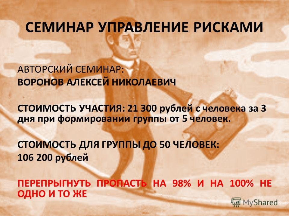 СЕМИНАР УПРАВЛЕНИЕ РИСКАМИ АВТОРСКИЙ СЕМИНАР: ВОРОНОВ АЛЕКСЕЙ НИКОЛАЕВИЧ СТОИМОСТЬ УЧАСТИЯ: 21 300 рублей с человека за 3 дня при формировании группы от 5 человек. СТОИМОСТЬ ДЛЯ ГРУППЫ ДО 50 ЧЕЛОВЕК: 106 200 рублей ПЕРЕПРЫГНУТЬ ПРОПАСТЬ НА 98% И НА 1