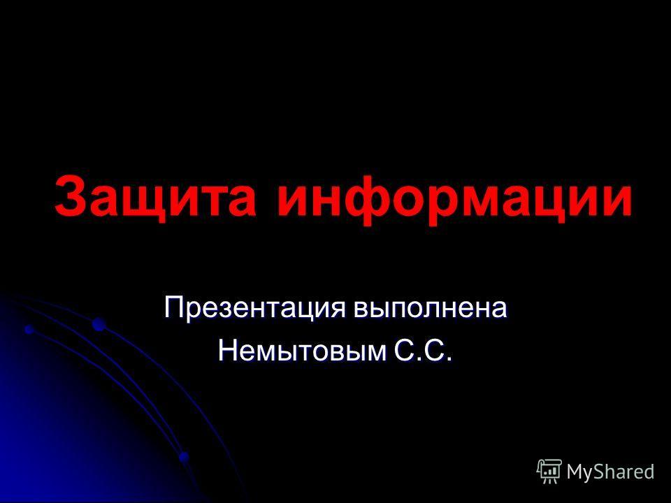 Защита информации Презентация выполнена Немытовым С.С.