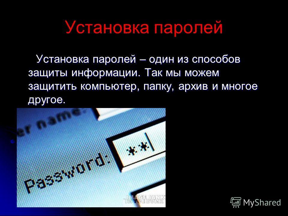Установка паролей Установка паролей – один из способов защиты информации. Так мы можем защитить компьютер, папку, архив и многое другое. Установка паролей – один из способов защиты информации. Так мы можем защитить компьютер, папку, архив и многое др