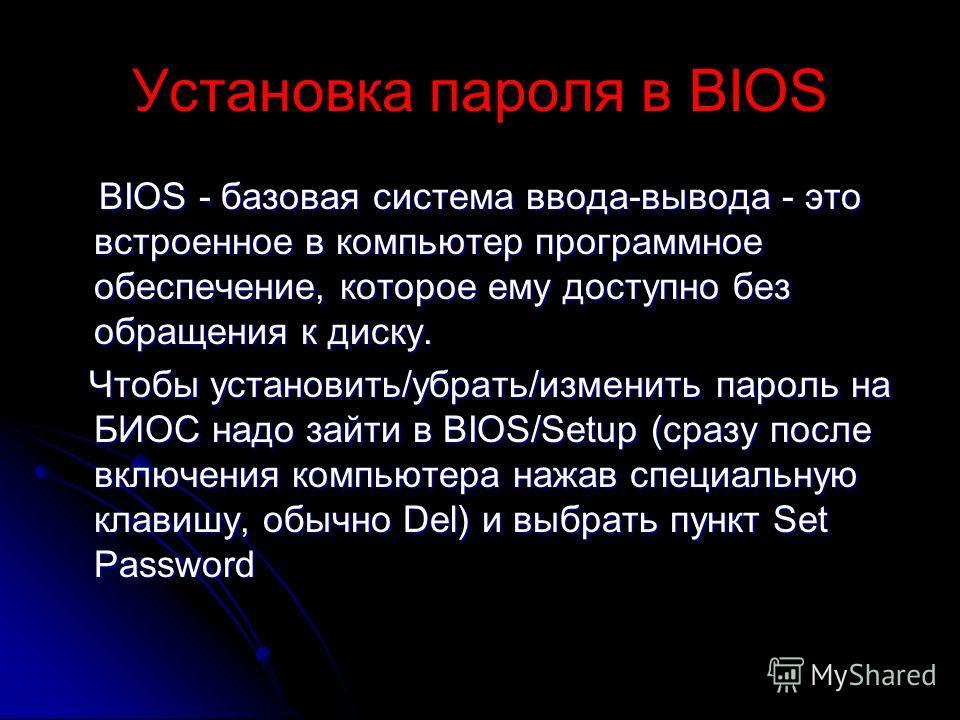 Установка пароля в BIOS BIOS - базовая система ввода-вывода - это встроенное в компьютер программное обеспечение, которое ему доступно без обращения к диску. BIOS - базовая система ввода-вывода - это встроенное в компьютер программное обеспечение, ко
