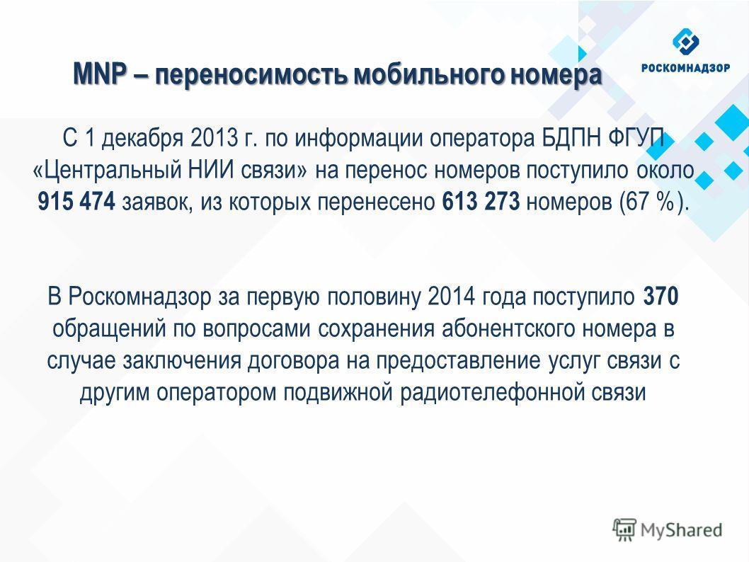 MNP – переносимость мобильного номера С 1 декабря 2013 г. по информации оператора БДПН ФГУП «Центральный НИИ связи» на перенос номеров поступило около 915 474 заявок, из которых перенесено 613 273 номеров (67 %). В Роскомнадзор за первую половину 201