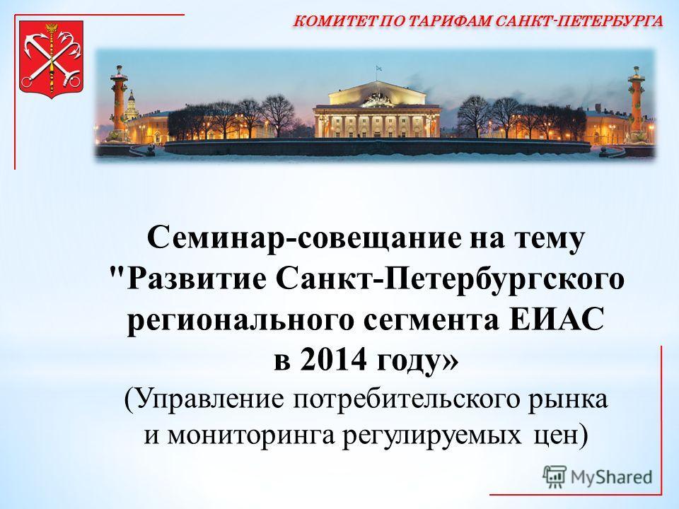 Семинар-совещание на тему Развитие Санкт-Петербургского регионального сегмента ЕИАС в 2014 году» (Управление потребительского рынка и мониторинга регулируемых цен)