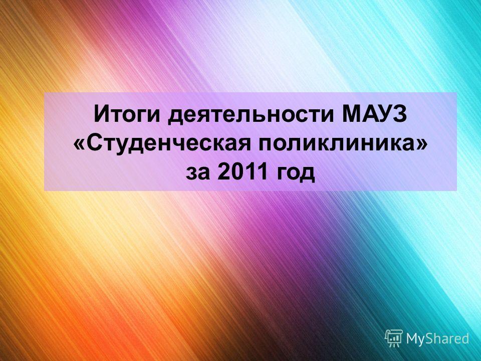 Итоги деятельности МАУЗ «Студенческая поликлиника» за 2011 год