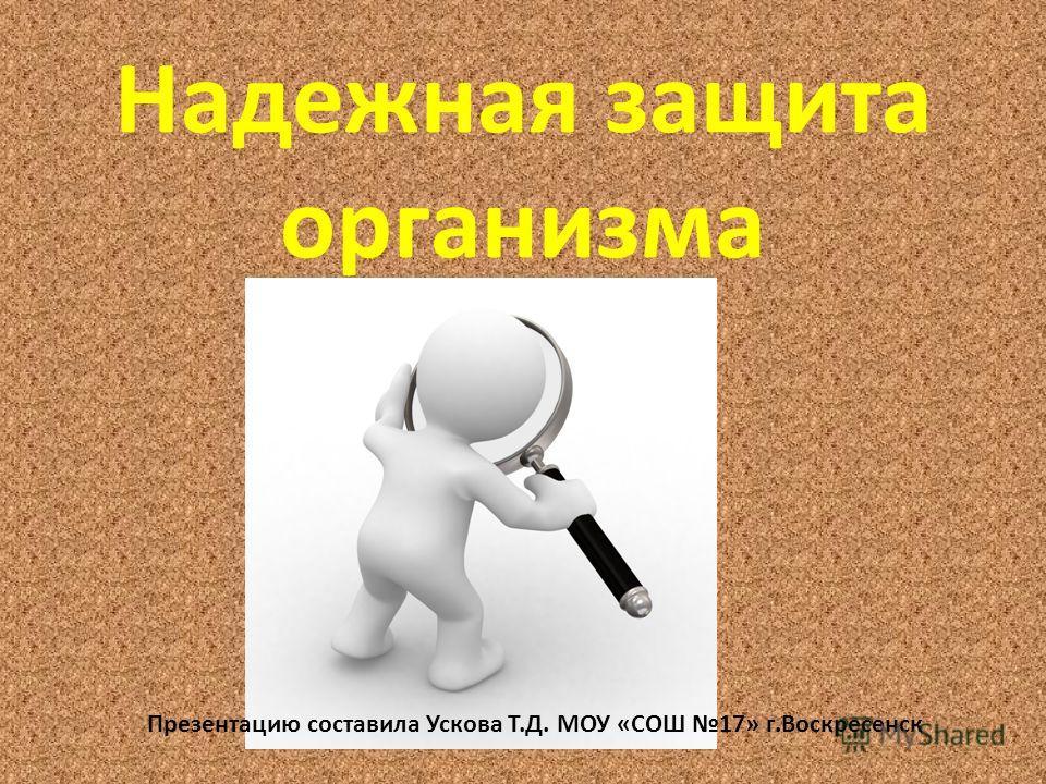 Надежная защита организма Презентацию составила Ускова Т.Д. МОУ «СОШ 17» г.Воскресенск