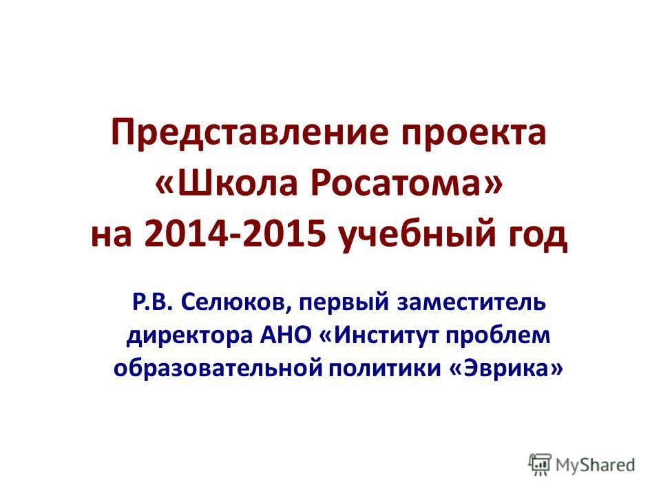 Представление проекта «Школа Росатома» на 2014-2015 учебный год Р.В. Селюков, первый заместитель директора АНО «Институт проблем образовательной политики «Эврика»