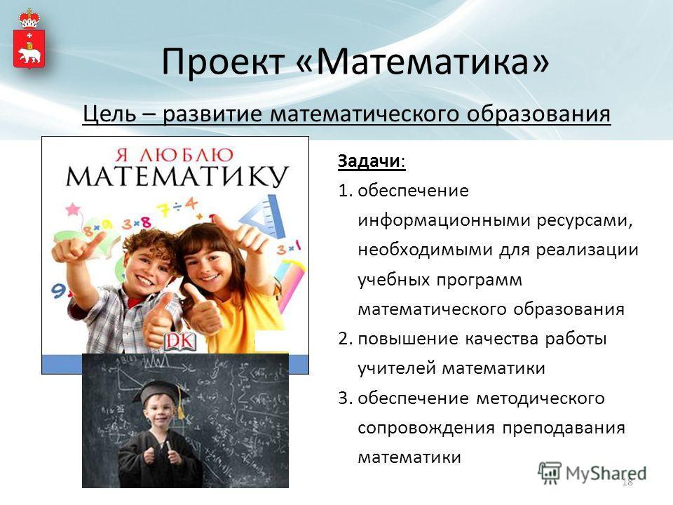 Цель – развитие математического образования Задачи: 1. обеспечение информационными ресурсами, необходимыми для реализации учебных программ математического образования 2. повышение качества работы учителей математики 3. обеспечение методического сопро