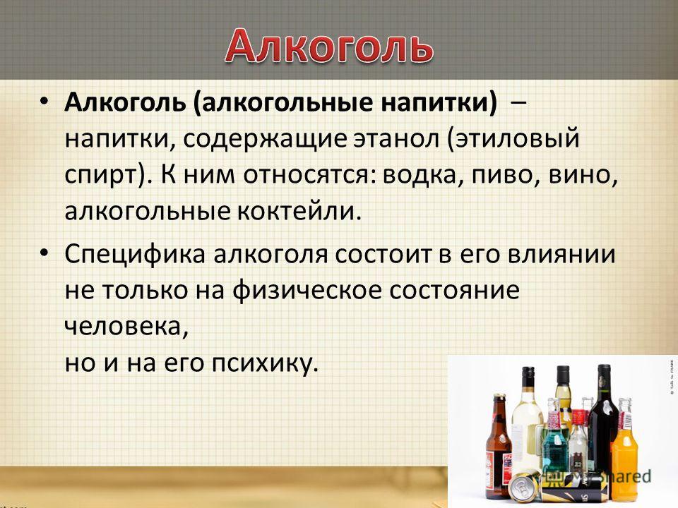 Алкоголь (алкогольные напитки) – напитки, содержащие этанол (этиловый спирт). К ним относятся: водка, пиво, вино, алкогольные коктейли. Специфика алкоголя состоит в его влиянии не только на физическое состояние человека, но и на его психику.