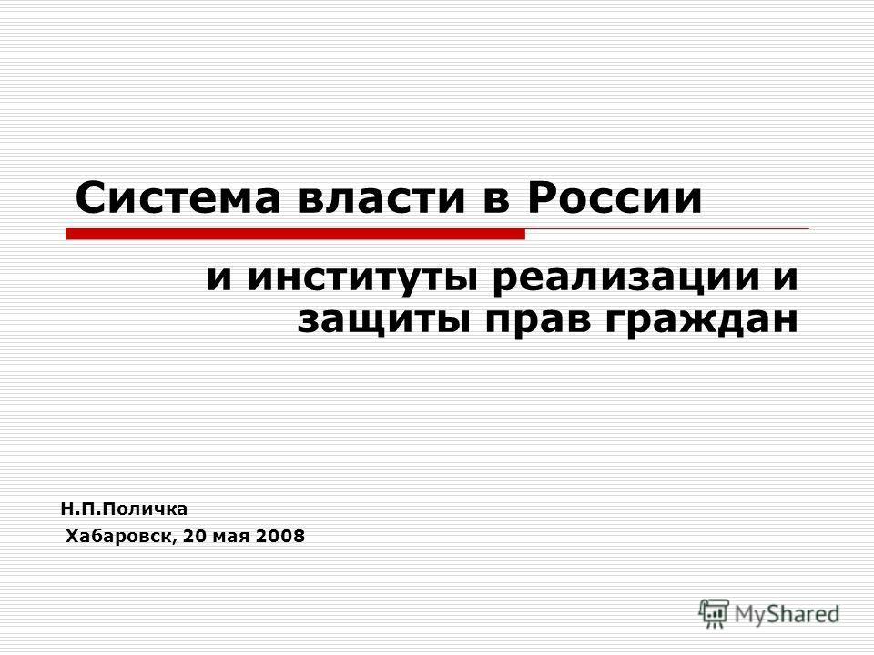 Система власти в России и институты реализации и защиты прав граждан Н.П.Поличка Хабаровск, 20 мая 2008