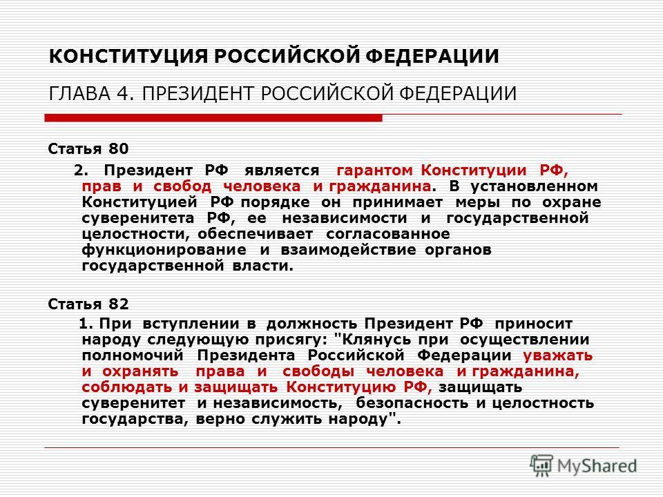 КОНСТИТУЦИЯ РОССИЙСКОЙ ФЕДЕРАЦИИ ГЛАВА 4. ПРЕЗИДЕНТ РОССИЙСКОЙ ФЕДЕРАЦИИ Статья 80 2. Президент РФ является гарантом Конституции РФ, прав и свобод человека и гражданина. В установленном Конституцией РФ порядке он принимает меры по охране суверенитета