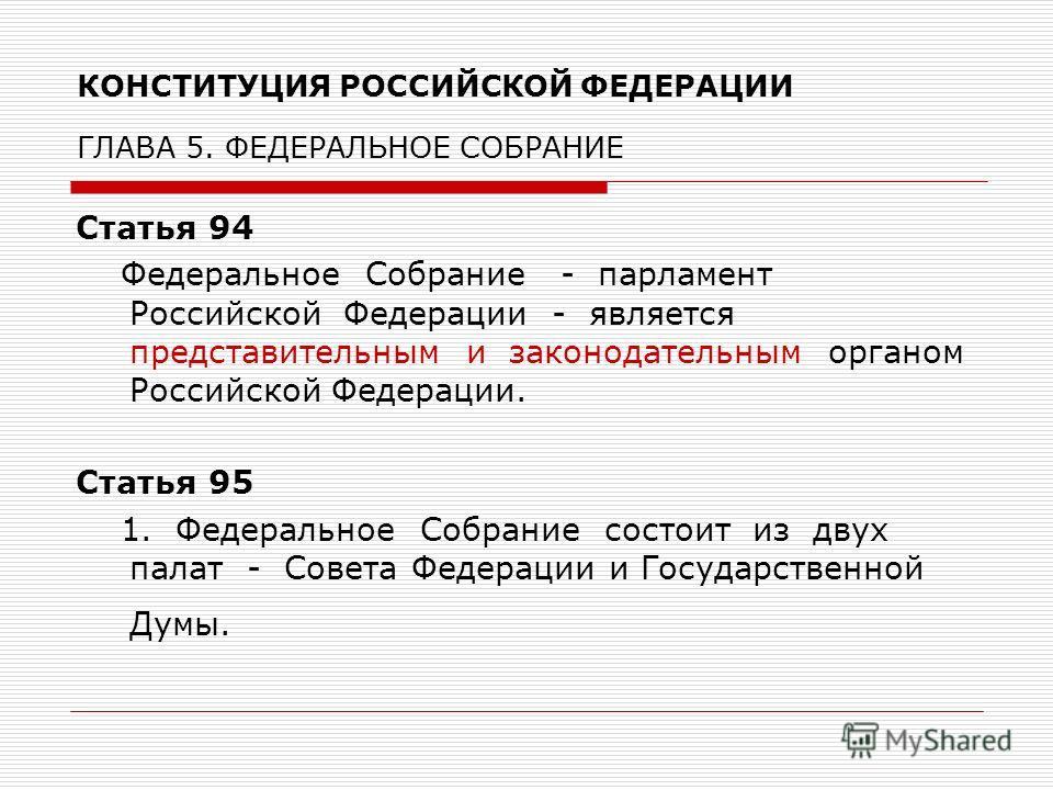 КОНСТИТУЦИЯ РОССИЙСКОЙ ФЕДЕРАЦИИ ГЛАВА 5. ФЕДЕРАЛЬНОЕ СОБРАНИЕ Статья 94 Федеральное Собрание - парламент Российской Федерации - является представительным и законодательным органом Российской Федерации. Статья 95 1. Федеральное Собрание состоит из дв