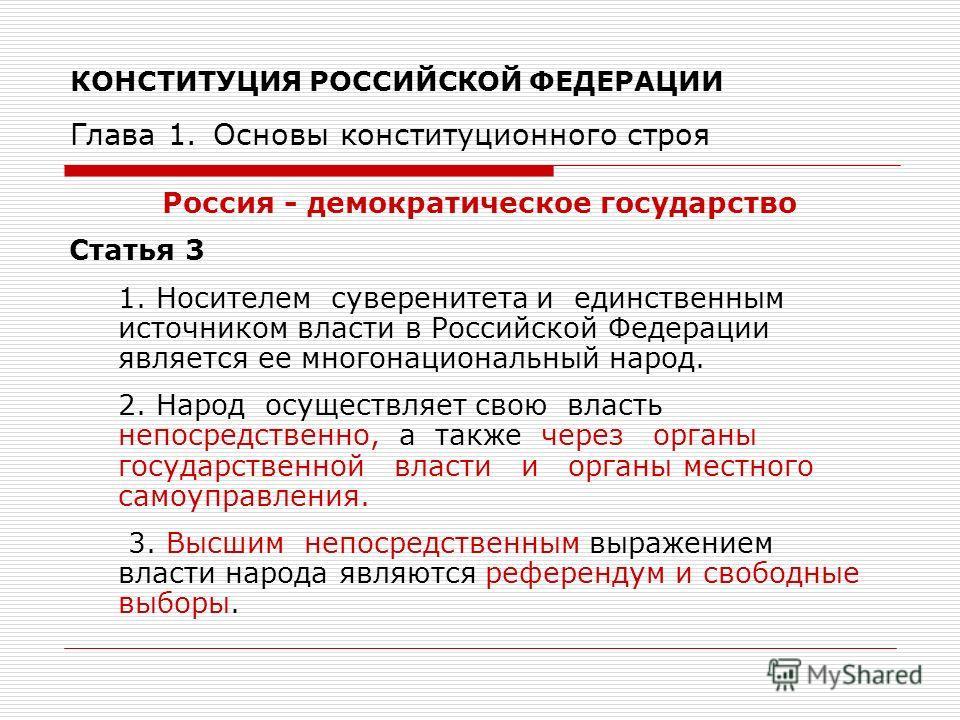 КОНСТИТУЦИЯ РОССИЙСКОЙ ФЕДЕРАЦИИ Глава 1. Основы конституционного строя Россия - демократическое государство Статья 3 1. Носителем суверенитета и единственным источником власти в Российской Федерации является ее многонациональный народ. 2. Народ осущ