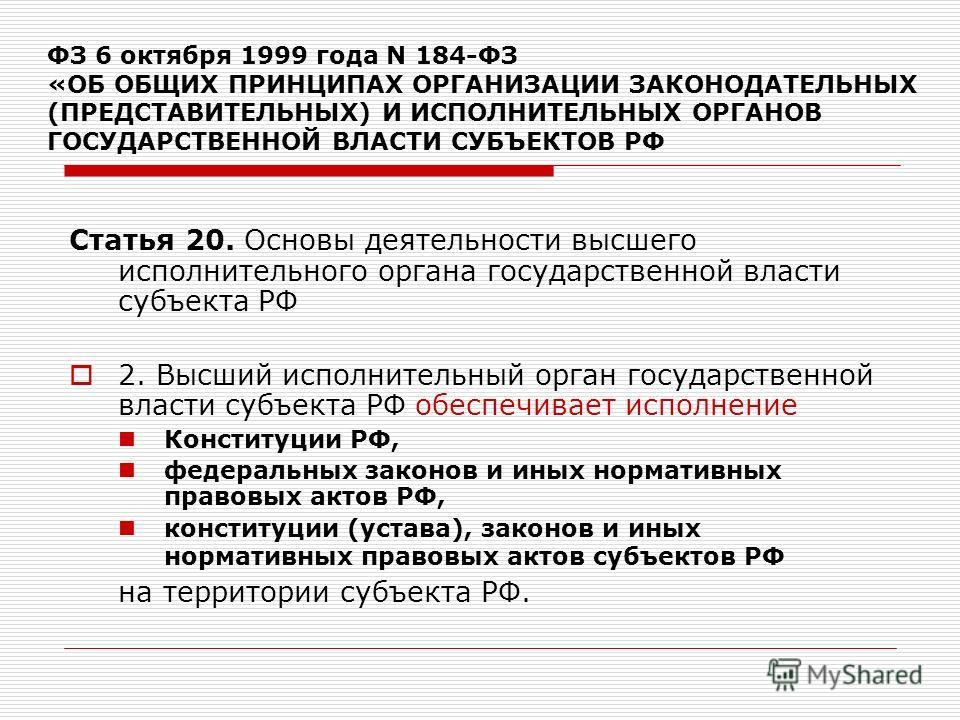 ФЗ 6 октября 1999 года N 184-ФЗ «ОБ ОБЩИХ ПРИНЦИПАХ ОРГАНИЗАЦИИ ЗАКОНОДАТЕЛЬНЫХ (ПРЕДСТАВИТЕЛЬНЫХ) И ИСПОЛНИТЕЛЬНЫХ ОРГАНОВ ГОСУДАРСТВЕННОЙ ВЛАСТИ СУБЪЕКТОВ РФ Статья 20. Основы деятельности высшего исполнительного органа государственной власти субъе